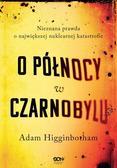Higginbotham Adam - O północy w Czarnobylu. Nieznana prawda o największej nuklearnej katastrofie