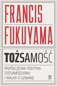 Fukuyama Francis - Tożsamość. Współczesna polityka tożsamościowa i walka o uznanie