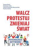 Besta Tomasz, Jaśko Katarzyna, Grzymała-Moszczyńska Joanna, Górska Paulina - Walcz, protestuj, zmieniaj świat!. Psychologia aktywizmu