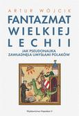 Artur Wójcik - Fantazmat Wielkiej Lechii. Jak pseudonauka...