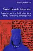 Iwańczak Wojciech - Świadkowie historii? Średniowiecze w dziejopisarstwie Europy Środkowej dawniej i dziś
