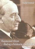 Dobek Rafał - Raymond Aron - dialog z historia i polityką