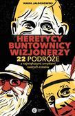 Jałochowski Karol - Heretycy, buntownicy, wizjonerzy. 22 podróże z największymi umysłami naszych czasów