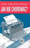 Kwaśniewski Jan - Jak nie chorować?