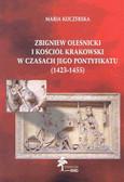 Koczerska Maria - Zbigniew Oleśnicki i kościół krakowski w czasach jego pontyfikatu (1423-1455)