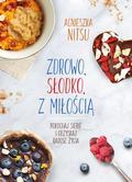 Nitsu Agnieszka - Zdrowo słodko z miłością. Pokochaj siebie i odzyskaj radość życia.