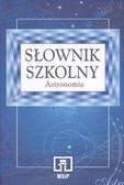 Magdalena Sroczyńska-Kożuchowska, Małgorzata Królikowska-Sołtan, Tomasz Kwast, Andrzej Sołtan - Słownik szkolny. Astronomia.