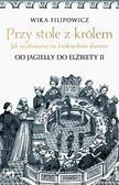 Wika Filipowicz - Przy stole z królem. Jak ucztowano na królewskim..