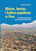 Górska Katarzyna - Miasto, barrios i kultura popularna w Peru. Tożsamość kulturowa nowych mieszkańców Limy