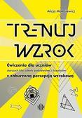 Małasiewicz Alicja - Trenuj wzrok. Ćwiczenia dla uczniów starszych klas szkoły podstawowej i licealistów z zaburzoną percepcją wzrokową