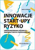 Czyżewska Marta - Innowacje - Start-upy - ryzyko. Uwarunkowania rozwoju innowacyjnych przedsięwzięć