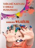 Wlaźlik Barbara - Twórczość plastyczna w edukacji przedszkolnej