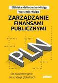 Malinowska-Misiąg Elżbieta, Misiąg Wojciech - Zarządzanie finansami publicznymi. Od budżetów gmin do strategii globalnych