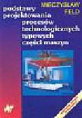 Feld Mieczysław - Podstawy projektowania procesów technologicznych typowych części maszyn