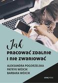 Aleksandra Pogorzelska, Patryk Wójcik, Barbara Wó - Jak pracować zdalnie i nie zwariować