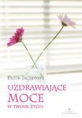 Jaczewski Piotr - Uzdrawiające moce w twoim życiu