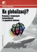 Zorska Anna - Ku globalizacji? Przemiany w korporacjach transnarodowych i w gospodarce światowej