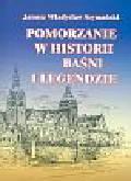 Szymański Janusz Władysław - Pomorzanie w historii baśni i legendzie