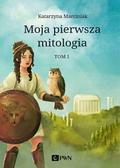 Marciniak Katarzyna - Moja pierwsza mitologia Tom 1. Dzieciństwo bogów i ludzi. Przygody herosów