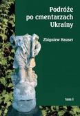 Zbigniew Hauser - Podróże po cmentarzach Ukrainy... T.1