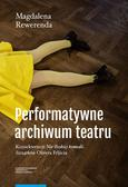 """Rewerenda Magdalena - Performatywne archiwum teatru. Konsekwencje """"Nie-Boskiej komedii. Szczątków"""" Olivera Frljicia"""