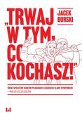 Burski Jacek - Trwaj w tym co kochasz!. Świat społeczny kibiców piłkarskich Łódzkiego Klubu Sportowego – analiza socjologiczna