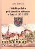 Kozłowski Jerzy - Wielkopolska pod pruskim zaborem w latach 1815 - 1918