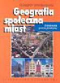 Węcławowicz Grzegorz - Geografia społeczna miast Zróżnicowania społeczno-przestrzenne