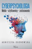 Agnieszka Ogonowska - Cyberpsychologia. Media, użytkownicy, zastosowania