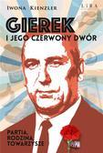 Iwona Kienzler - Gierek i jego czerwony dwór. Partia, rodzina