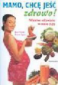 Michels Karin, Napier Kristine - Mamo chcę jeść zdrowo właściwe odżywianie w czasie ciąży