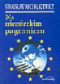 Michalkiewicz Stanisław - Na niemieckim pograniczu
