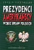 Pastusiak Longin - Prezydenci amerykańscy wobec spraw polskich