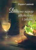 Landowski Zbigniew - Domowe napoje alkoholowe i zakąski