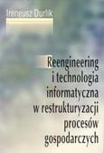 Durlik Ireneusz - Reengineering i technologia informatyczna w restrukturyzacji procesów gospodarczych