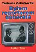 Zakrzewski Tadeusz - Byłem reporterem generała