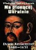 Serczyk Władysław Andrzej - Na płonącej Ukrainie