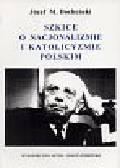 Bocheński Józef Maria - Szkice o nacjonalizmie i katolicyzmie polskim
