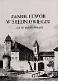 Wiesiołowski Jacek - Zamek i dwór w średniowieczu od XI-XV wieku