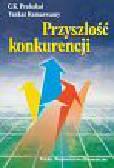 C.K. Prahalad,  Venkat Ramaswamy - Przyszłość konkurencji. Współtworzenie wyjątkowej wartości wraz z klientami