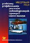 Feld Mieczysław - Podstawy projektowania procesów technologicznych typowyc części maszyn