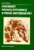 Sibora J. - Narodziny polskiej dyplomacji u progu niepodległości