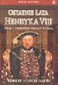 Hutchinson Robert - Ostatnie lata Henryka VIII