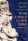 Tygielski Wojciech - Włosi w Polsce XVI-XVII wieku