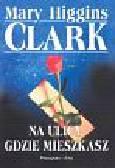 Clark Mary Higgins - Na ulicy, gdzie mieszkasz