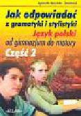 Nożyńska-Demianiuk Agnieszka - Jak odpowiadać z gramatyki i stylistyki. Język polski od gimnazjum do matury. Część 2