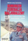 Zacharias Michał Jerzy - Komunizm Federacja Nacjonalizm. System władzy w Jugosławii 1943-1991. Powstanie - przekształcenie - rozkład
