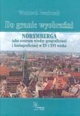 Iwańczak Wojciech - Do granic wyobraźni. Norymberga jako centrum wiedzy geograficznej i kartograficznej w XV i XVI wieku