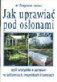 Jarosz Zbigniew - Jak uprawiać pod osłonami