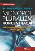 Tomasz Mielczarek - Monopol, pluralizm, koncentracja. Środki komunikowania masowego w Polsce w latach 1989-2006